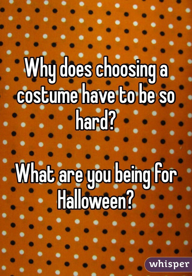 Why does choosing a costume have to be so hard?  What are you being for Halloween?