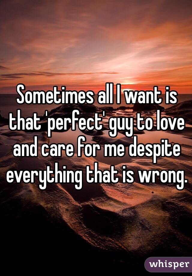 Sometimes all I want is that 'perfect' guy to love and care for me despite everything that is wrong.