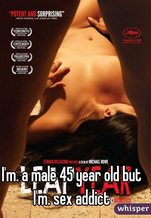 I'm. a male 45 year old but I'm. sex addict