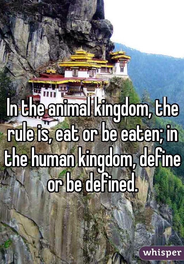 In the animal kingdom, the rule is, eat or be eaten; in the human kingdom, define or be defined.
