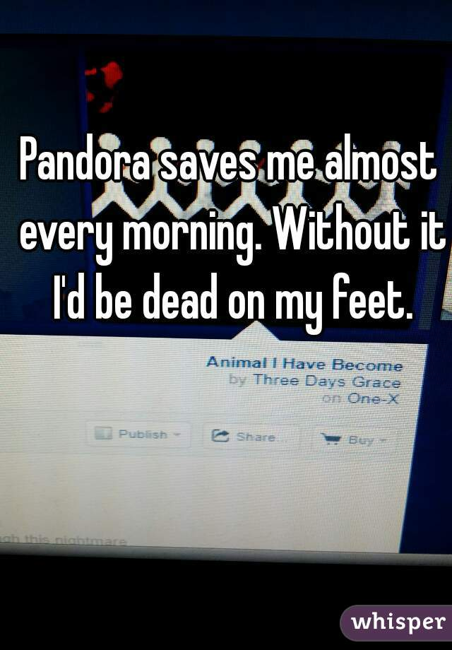 Pandora saves me almost every morning. Without it I'd be dead on my feet.