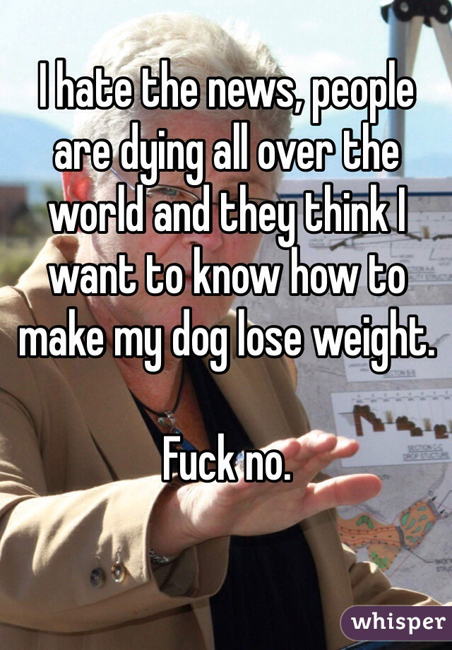I hate the news, people are dying all over the world and they think I want to know how to make my dog lose weight.   Fuck no.