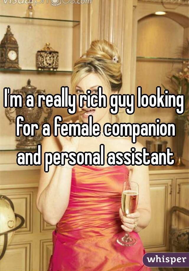 I'm a really rich guy looking for a female companion and personal assistant