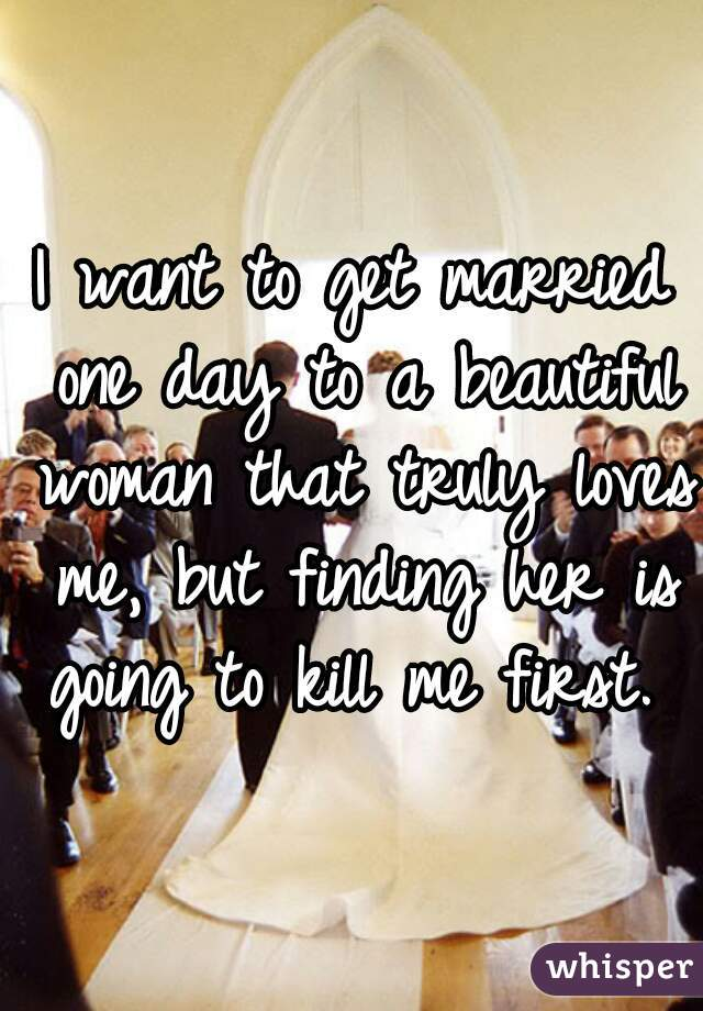 I want to get married one day to a beautiful woman that truly loves me, but finding her is going to kill me first.