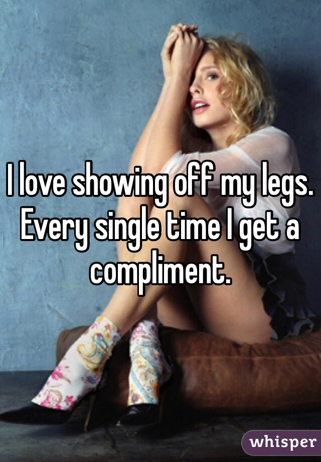 I love showing off my legs. Every single time I get a compliment.