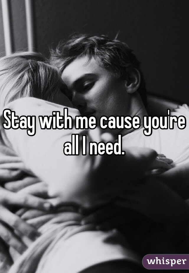 Stay with me cause you're all I need.