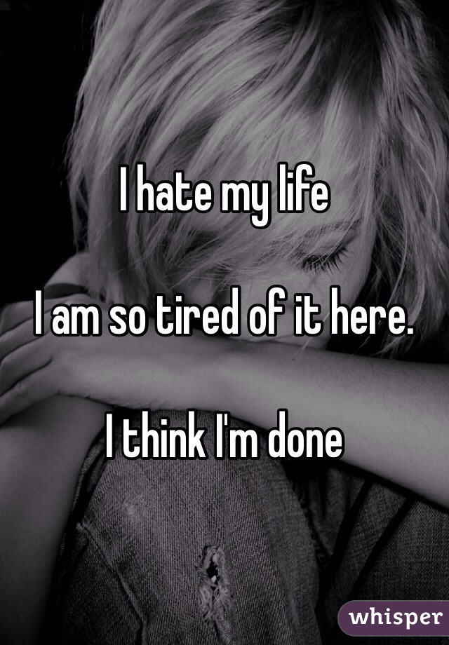 I hate my life   I am so tired of it here.   I think I'm done