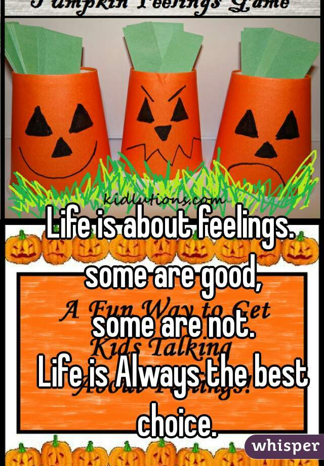 Life is about feelings.  some are good, some are not. Life is Always the best choice.