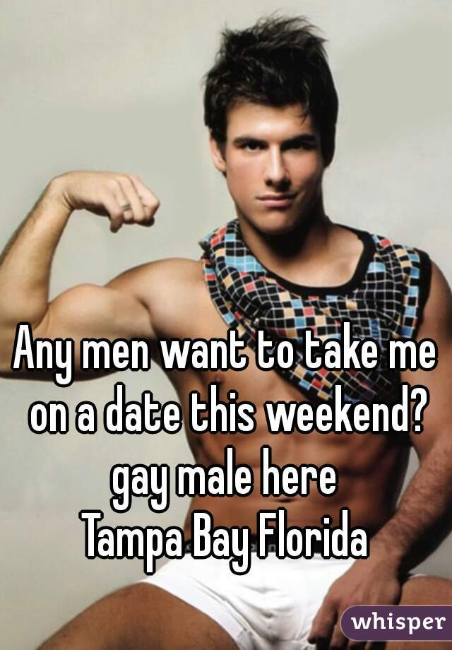 Any men want to take me on a date this weekend? gay male here Tampa Bay Florida