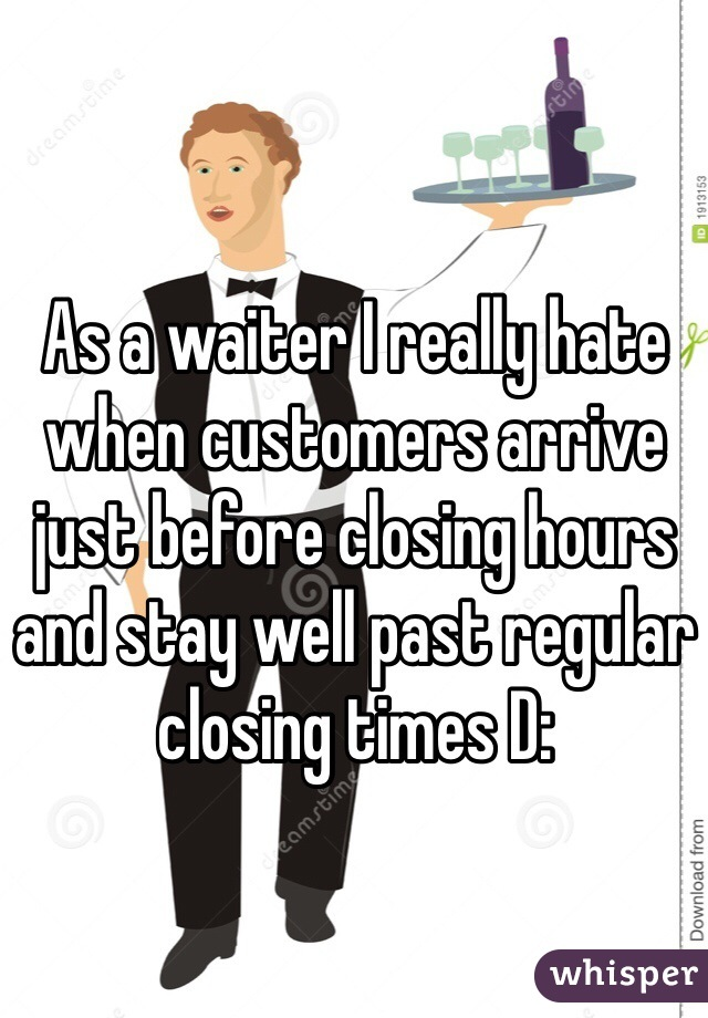 As a waiter I really hate when customers arrive just before closing hours and stay well past regular closing times D: