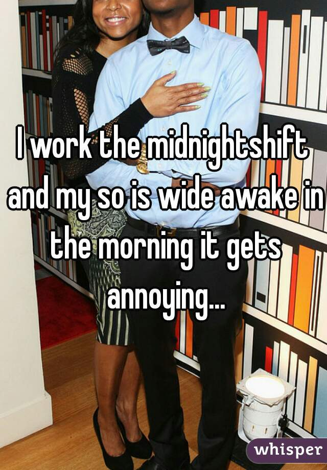 I work the midnightshift and my so is wide awake in the morning it gets annoying...
