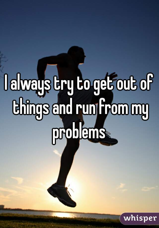 I always try to get out of things and run from my problems