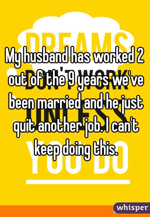 My husband has worked 2 out of the 9 years we've been married and he just quit another job. I can't keep doing this.