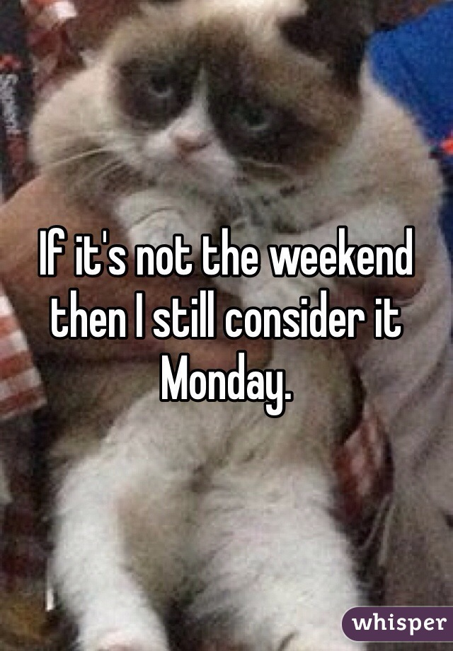 If it's not the weekend then I still consider it Monday.