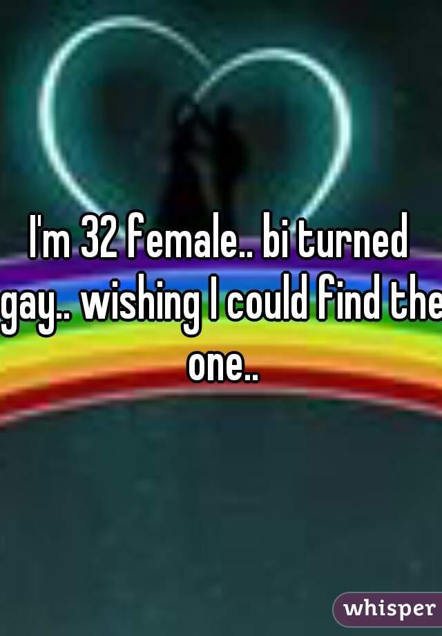 I'm 32 female.. bi turned gay.. wishing I could find the one..