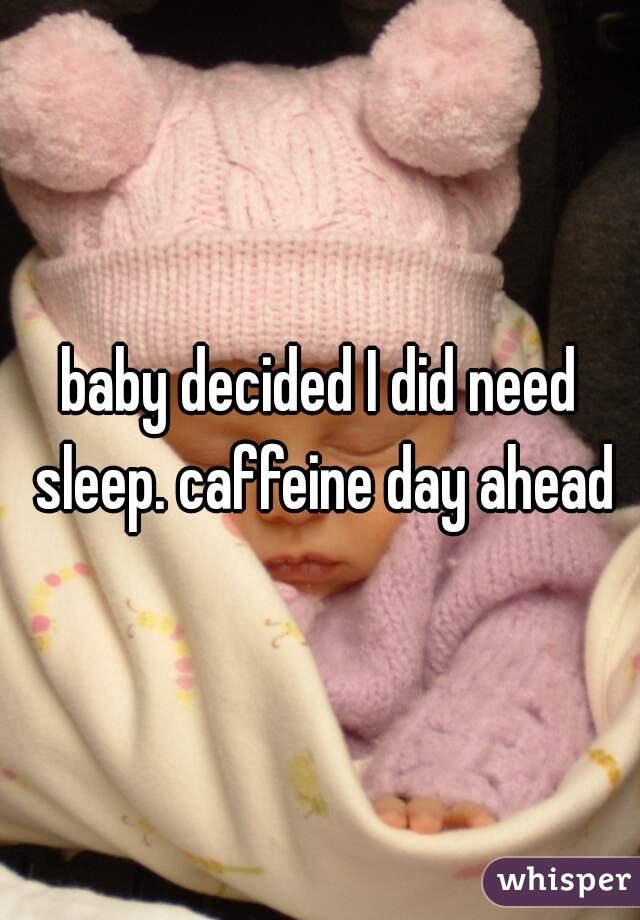 baby decided I did need sleep. caffeine day ahead