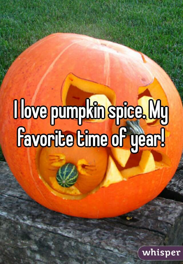 I love pumpkin spice. My favorite time of year!