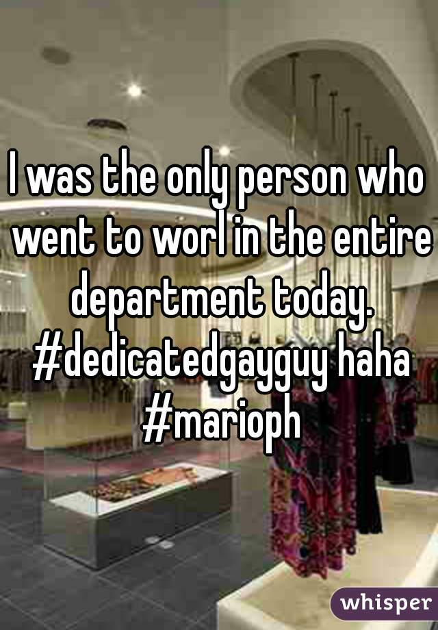 I was the only person who went to worl in the entire department today. #dedicatedgayguy haha #marioph