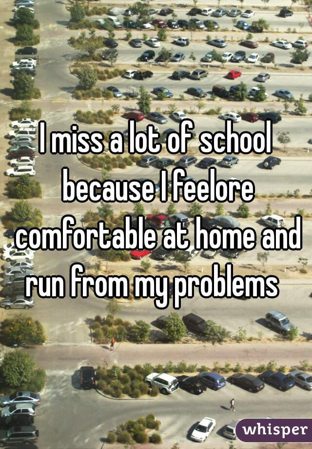 I miss a lot of school because I feelore comfortable at home and run from my problems