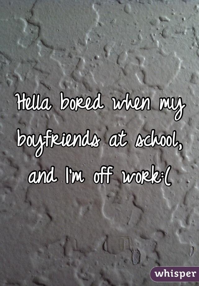 Hella bored when my boyfriends at school, and I'm off work:(