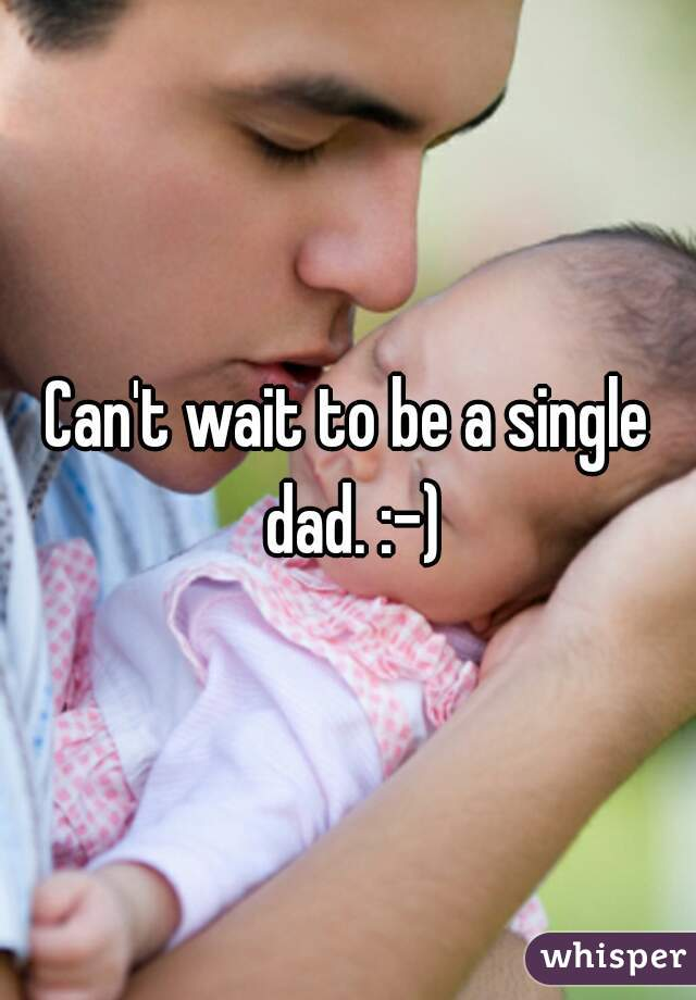 Can't wait to be a single dad. :-)