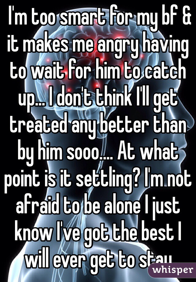 I'm too smart for my bf & it makes me angry having to wait for him to catch up... I don't think I'll get treated any better than by him sooo.... At what point is it settling? I'm not afraid to be alone I just know I've got the best I will ever get to stay