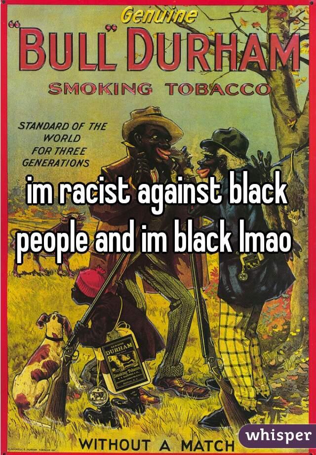 im racist against black people and im black lmao