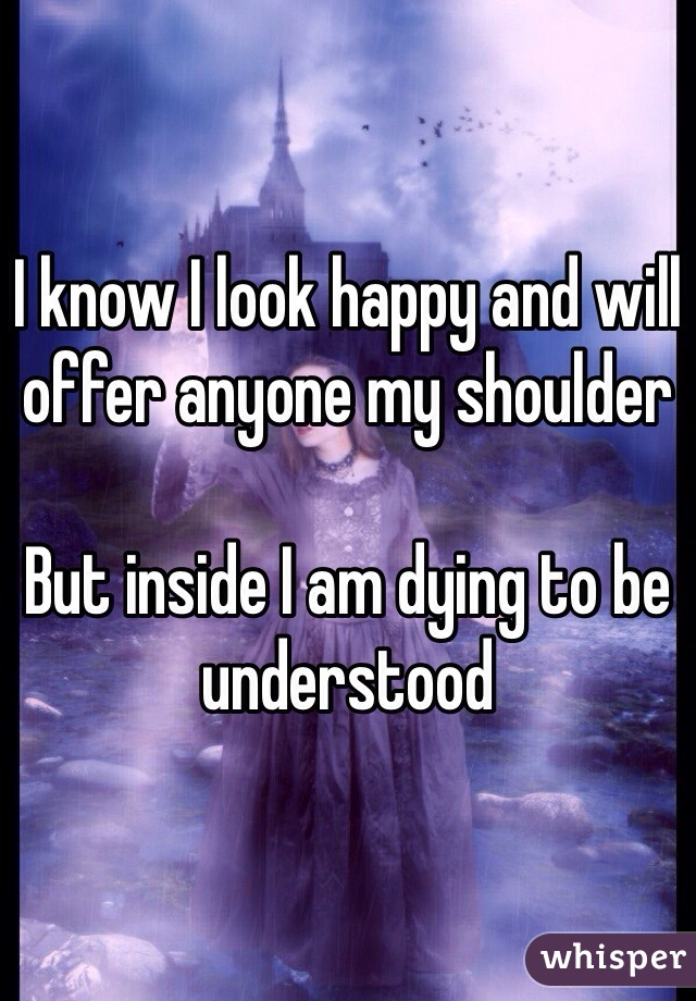 I know I look happy and will offer anyone my shoulder   But inside I am dying to be understood