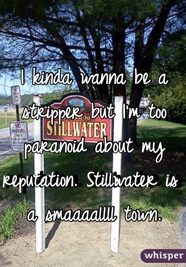 I kinda wanna be a stripper but I'm too paranoid about my reputation. Stillwater is a smaaaallll town.