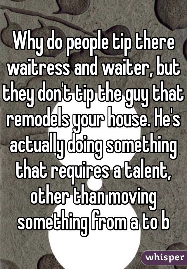 Why do people tip there waitress and waiter, but they don't tip the guy that remodels your house. He's actually doing something that requires a talent, other than moving something from a to b