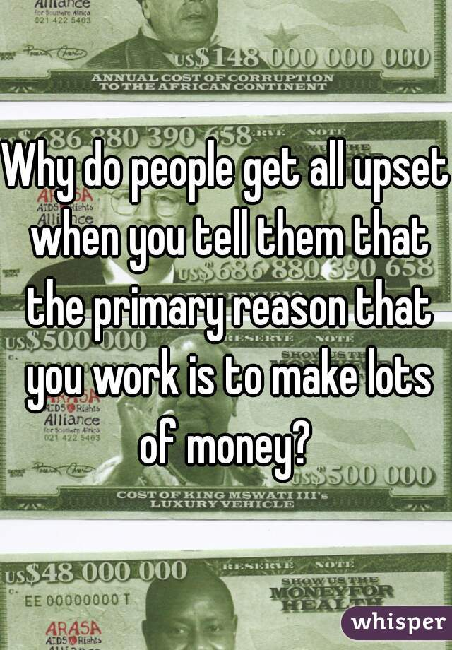 Why do people get all upset when you tell them that the primary reason that you work is to make lots of money?