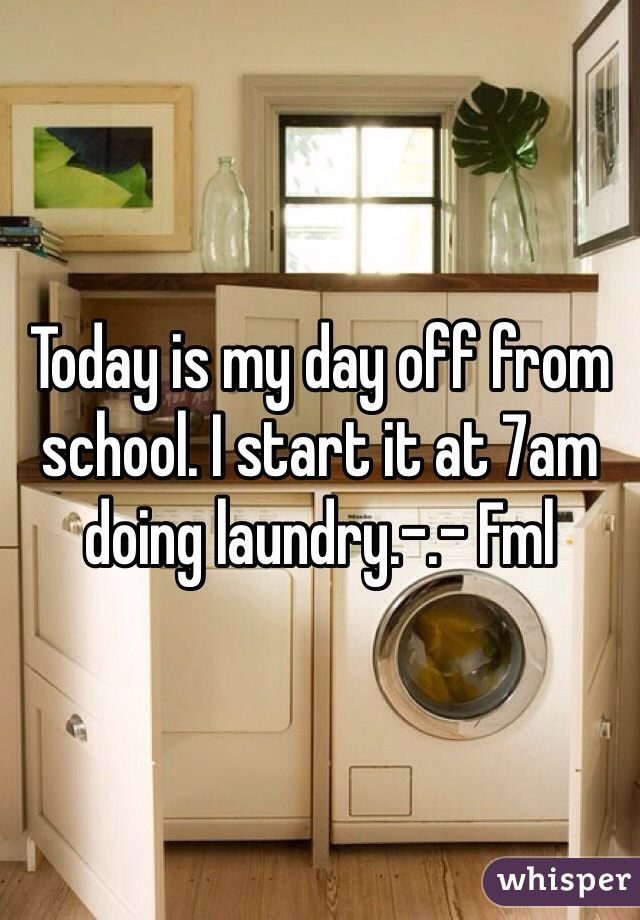 Today is my day off from school. I start it at 7am doing laundry.-.- Fml
