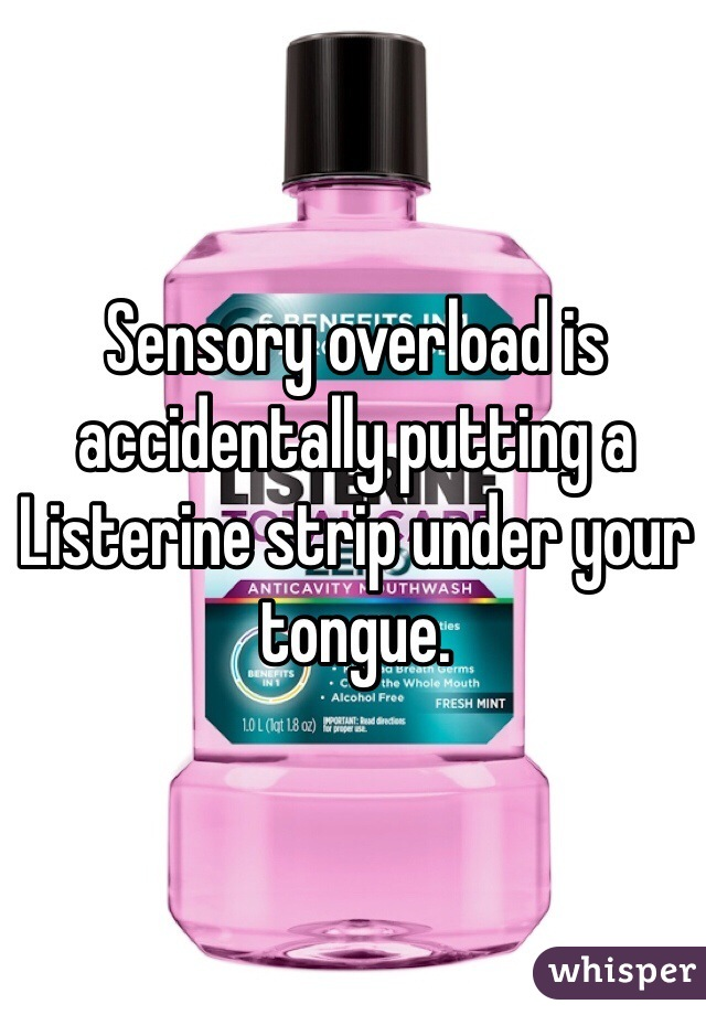 Sensory overload is accidentally putting a Listerine strip under your tongue.