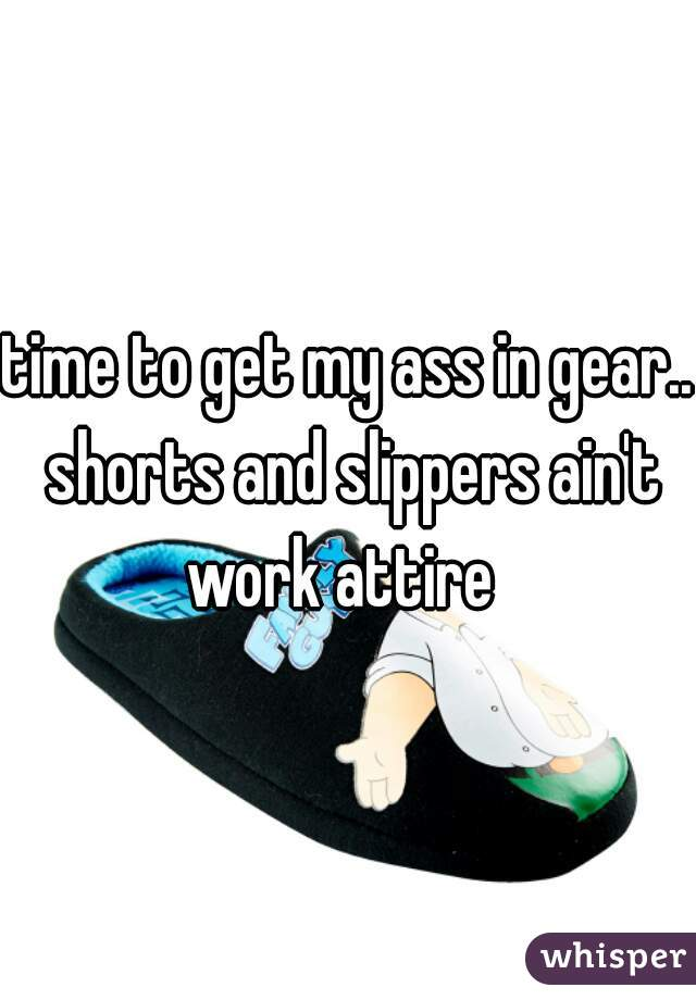 time to get my ass in gear.. shorts and slippers ain't work attire