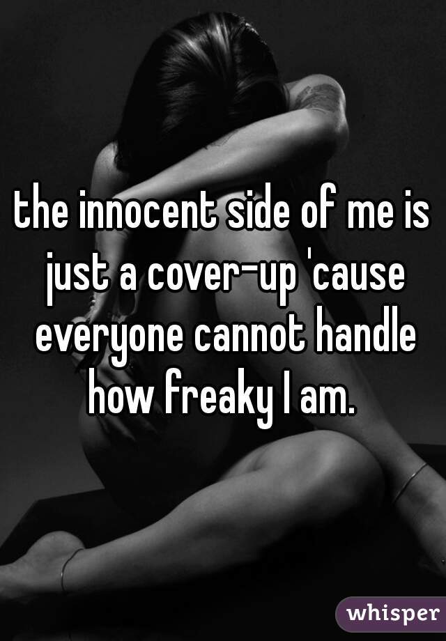 the innocent side of me is just a cover-up 'cause everyone cannot handle how freaky I am.