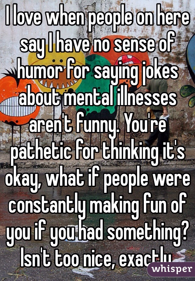 I love when people on here say I have no sense of humor for saying jokes about mental illnesses aren't funny. You're pathetic for thinking it's okay, what if people were constantly making fun of you if you had something? Isn't too nice, exactly.