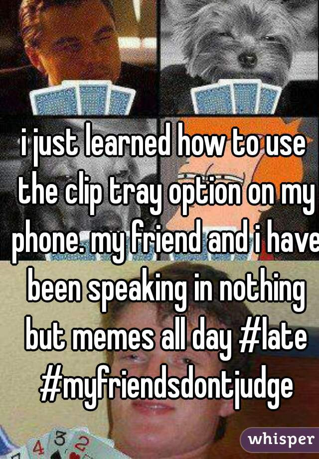 i just learned how to use the clip tray option on my phone. my friend and i have been speaking in nothing but memes all day #late #myfriendsdontjudge