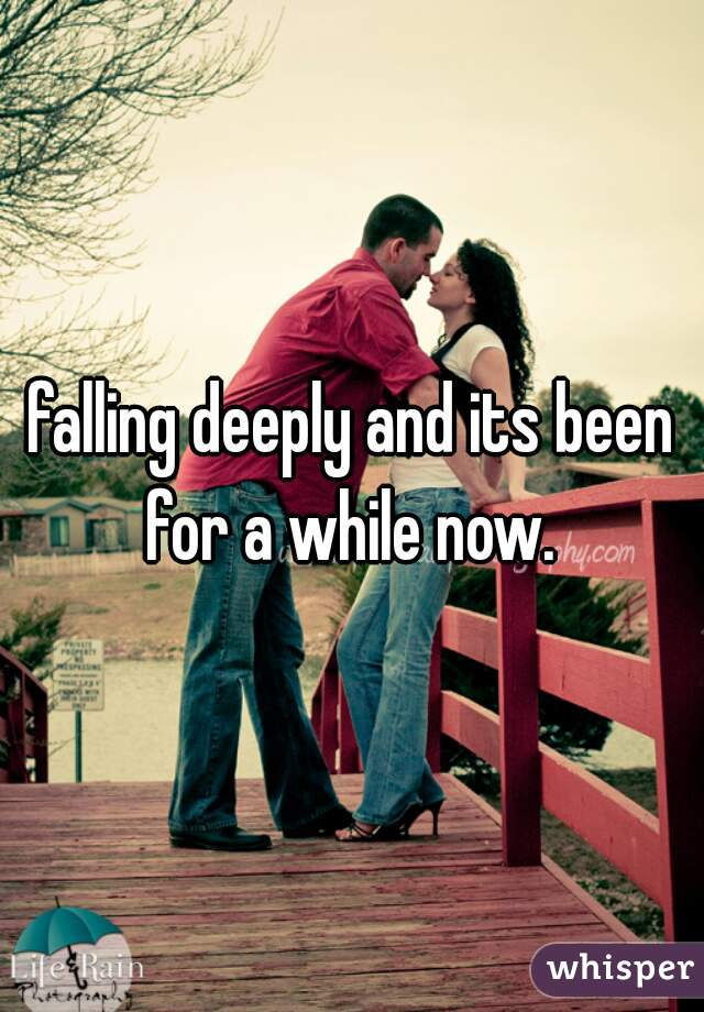 falling deeply and its been for a while now.