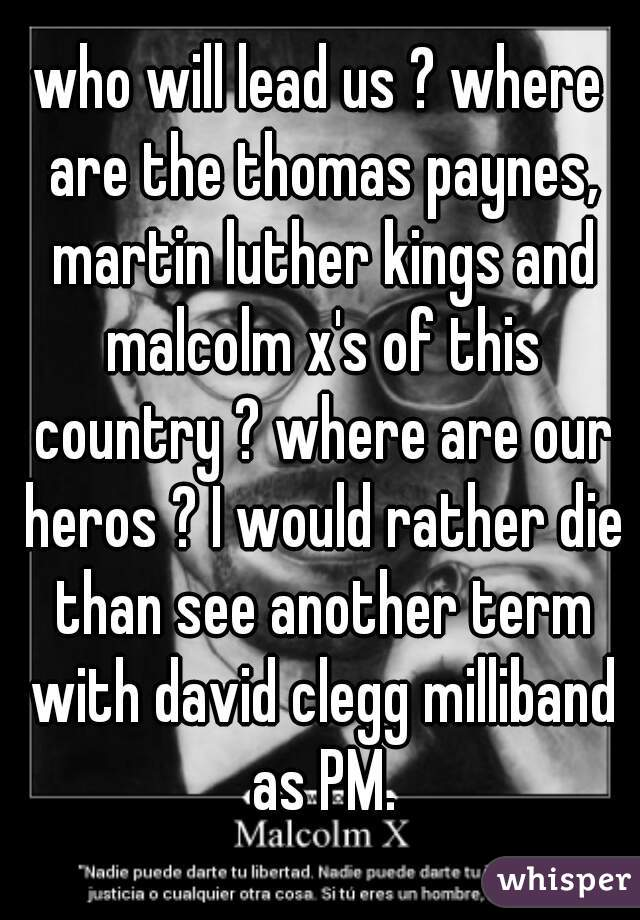 who will lead us ? where are the thomas paynes, martin luther kings and malcolm x's of this country ? where are our heros ? I would rather die than see another term with david clegg milliband as PM.