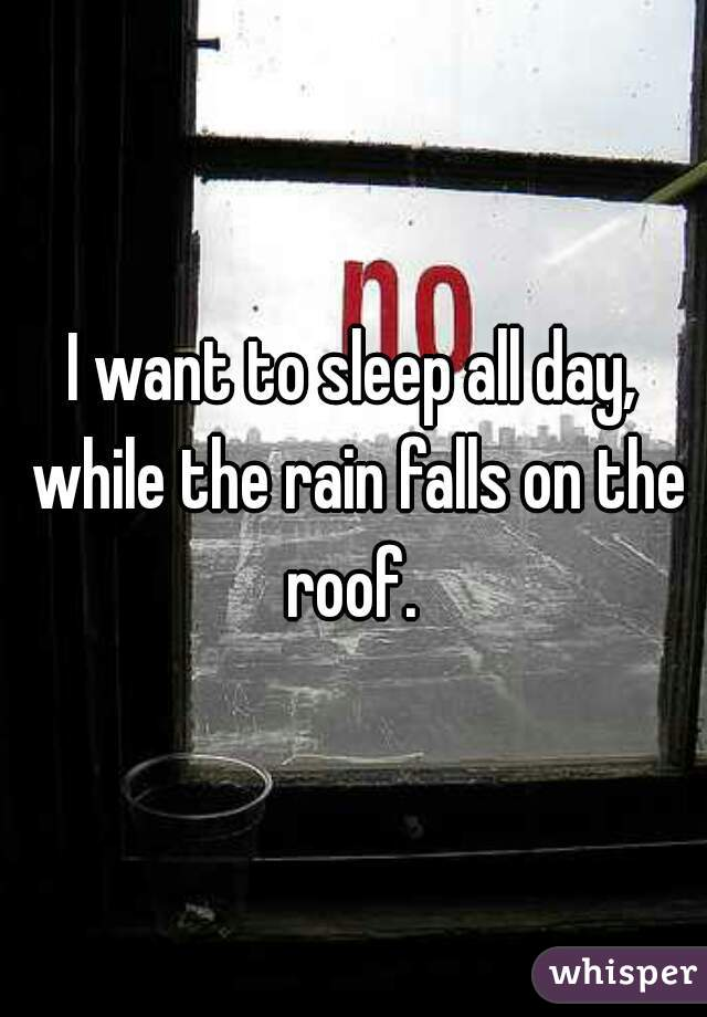 I want to sleep all day, while the rain falls on the roof.