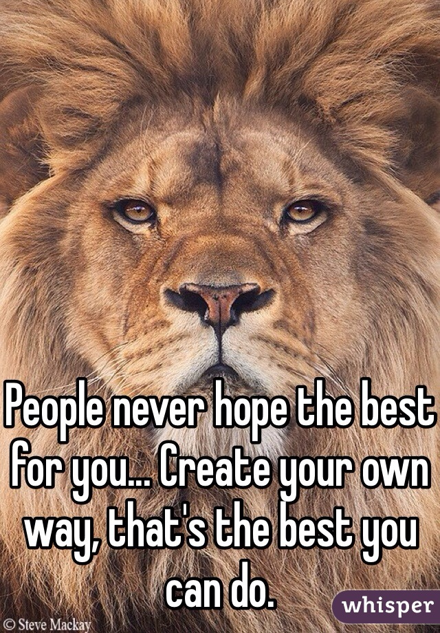 People never hope the best for you... Create your own way, that's the best you can do.
