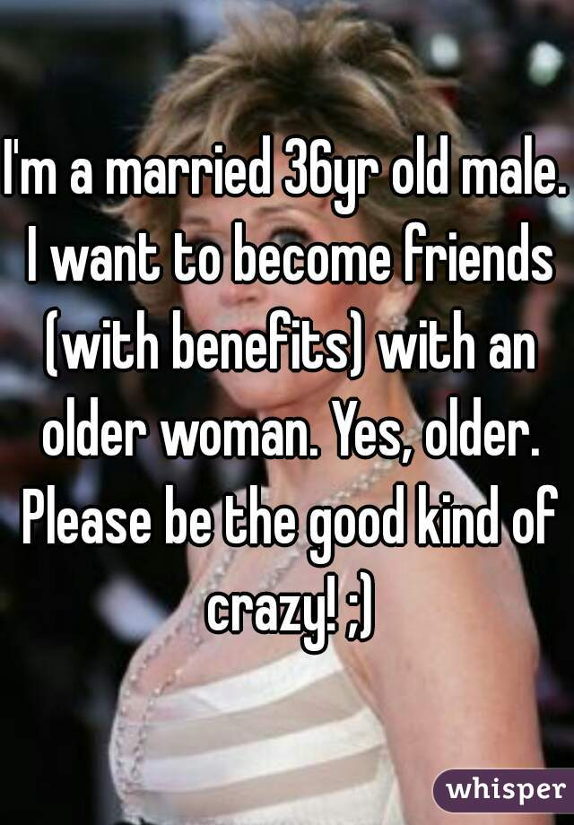 I'm a married 36yr old male. I want to become friends (with benefits) with an older woman. Yes, older. Please be the good kind of crazy! ;)