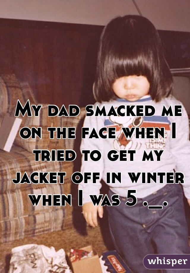 My dad smacked me on the face when I tried to get my jacket off in winter when I was 5 ._.