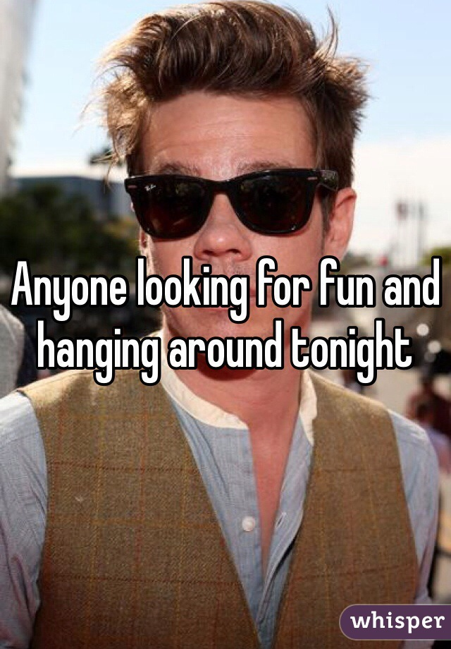 Anyone looking for fun and hanging around tonight