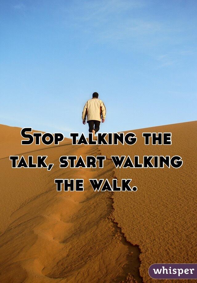 Stop talking the talk, start walking the walk.