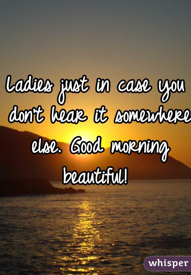 Ladies just in case you don't hear it somewhere else. Good morning beautiful!