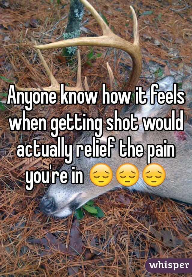 Anyone know how it feels when getting shot would actually relief the pain you're in 😔😔😔