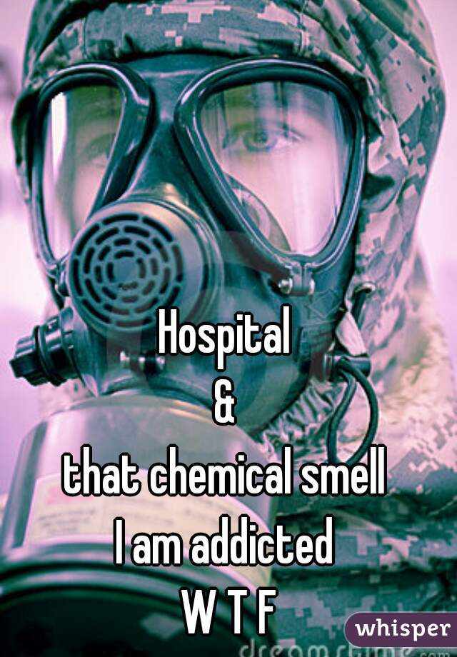 Hospital  &  that chemical smell  I am addicted  W T F