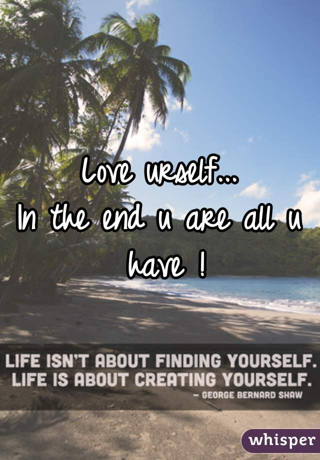 Love urself... In the end u are all u have !