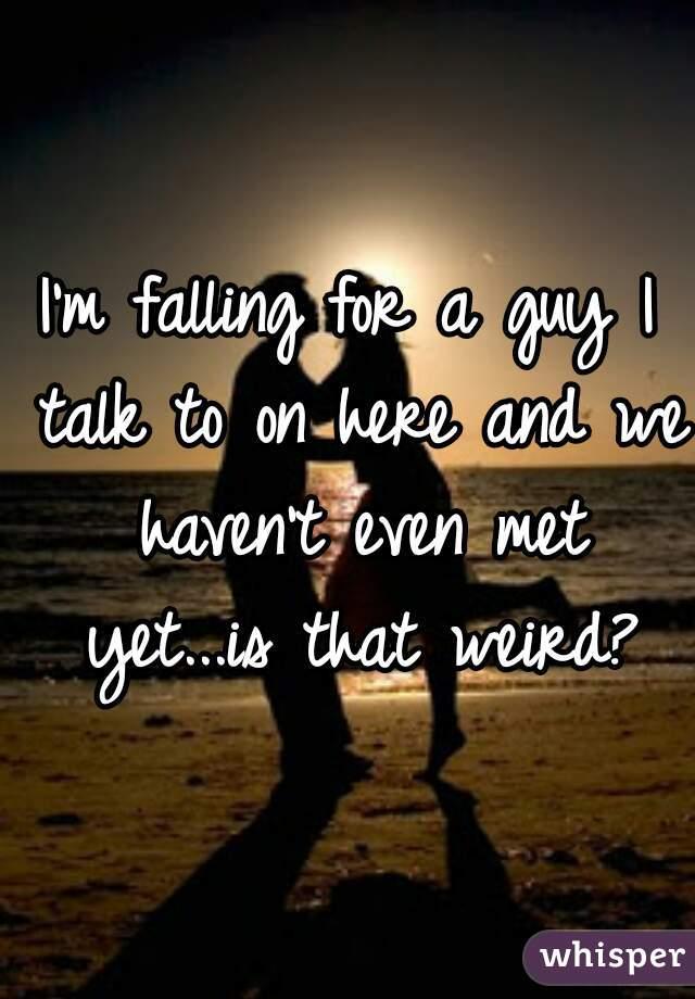 I'm falling for a guy I talk to on here and we haven't even met yet...is that weird?